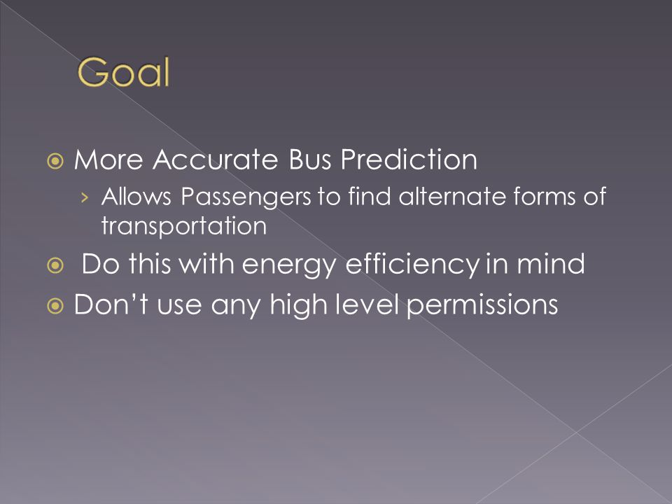 More Accurate Bus Prediction Allows Passengers to find alternate forms of transportation Do this with energy efficiency in mind Dont use any high level permissions
