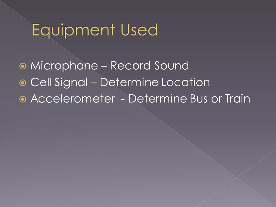 Microphone – Record Sound Cell Signal – Determine Location Accelerometer - Determine Bus or Train