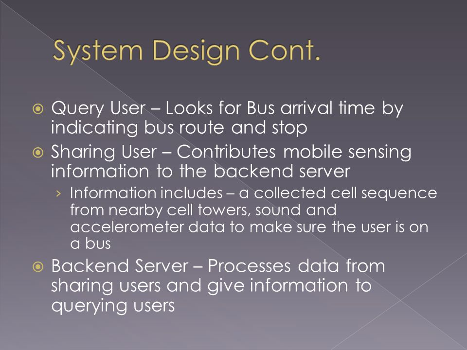 Query User – Looks for Bus arrival time by indicating bus route and stop Sharing User – Contributes mobile sensing information to the backend server Information includes – a collected cell sequence from nearby cell towers, sound and accelerometer data to make sure the user is on a bus Backend Server – Processes data from sharing users and give information to querying users