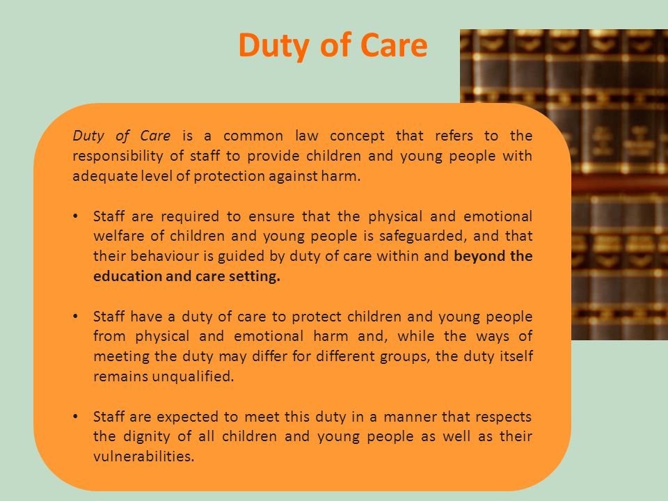 10 Duty of Care Duty of Care is a common law concept that refers to the responsibility of staff to provide children and young people with adequate level of protection against harm.