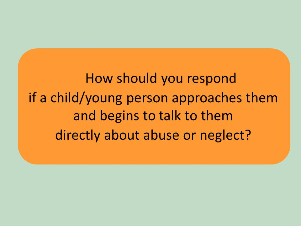 19 How should you respond if a child/young person approaches them and begins to talk to them directly about abuse or neglect?