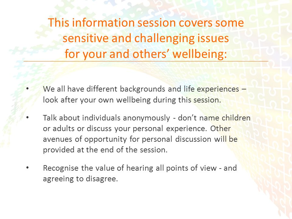2 This information session covers some sensitive and challenging issues for your and others wellbeing: We all have different backgrounds and life experiences – look after your own wellbeing during this session.