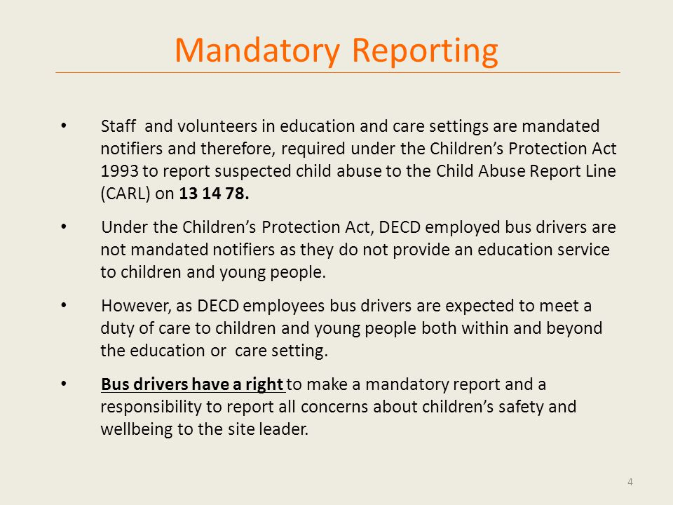 4 Mandatory Reporting Staff and volunteers in education and care settings are mandated notifiers and therefore, required under the Childrens Protection Act 1993 to report suspected child abuse to the Child Abuse Report Line (CARL) on 13 14 78.