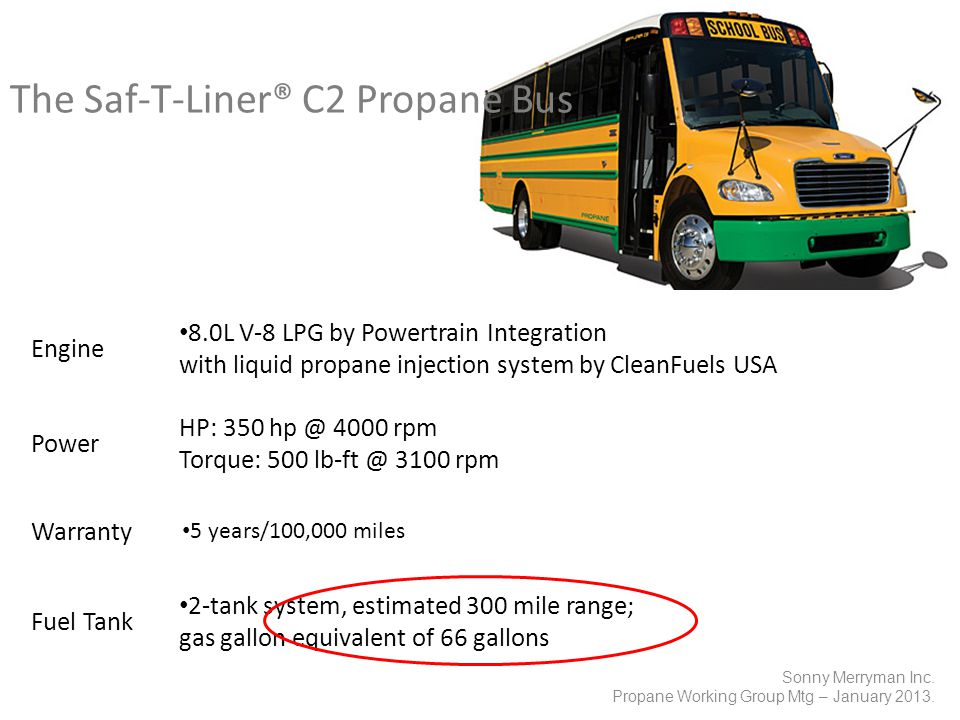 The Saf-T-Liner® C2 Propane Bus Engine 8.0L V-8 LPG by Powertrain Integration with liquid propane injection system by CleanFuels USA Power HP: 350 hp @ 4000 rpm Torque: 500 lb-ft @ 3100 rpm Warranty 5 years/100,000 miles Fuel Tank 2-tank system, estimated 300 mile range; gas gallon equivalent of 66 gallons Sonny Merryman Inc.