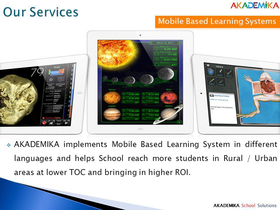 AKADEMIKA School Solutions AKADEMIKA implements Mobile Based Learning System in different languages and helps School reach more students in Rural / Urban areas at lower TOC and bringing in higher ROI.