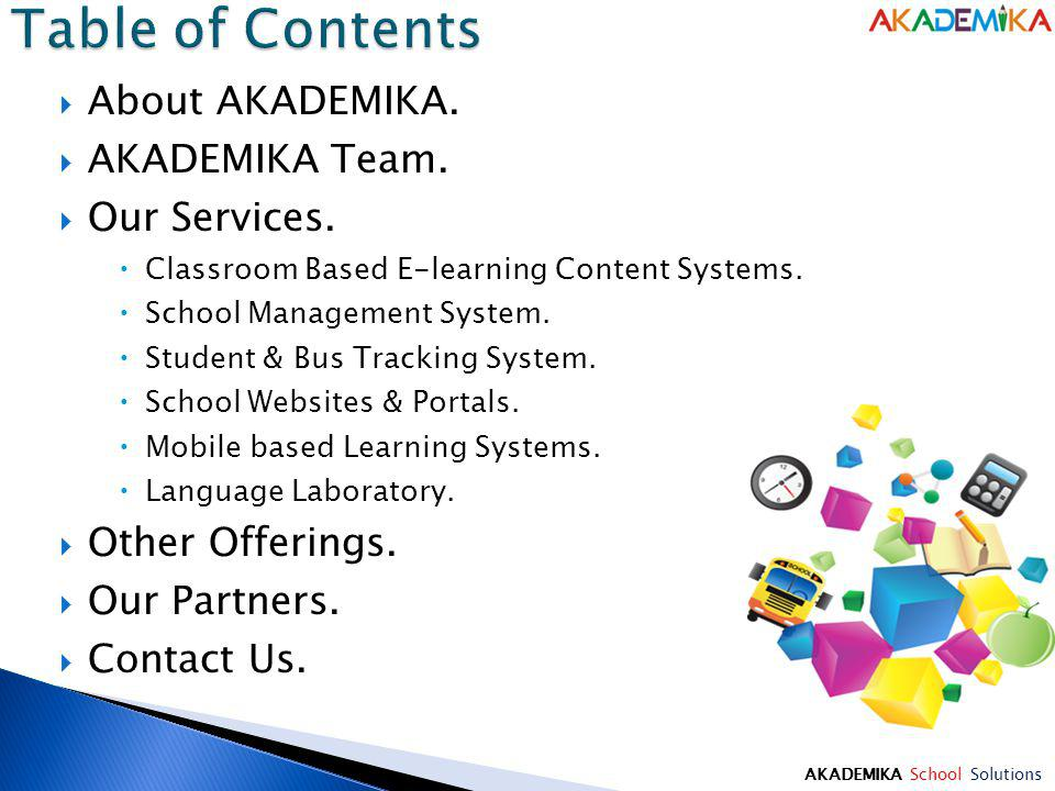About AKADEMIKA. AKADEMIKA Team. Our Services. Classroom Based E-learning Content Systems. School Management System. Student & Bus Tracking System. Sc
