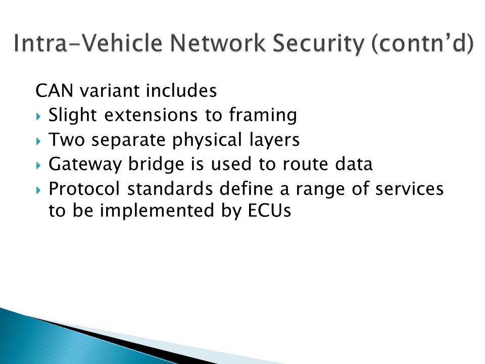 CAN variant includes Slight extensions to framing Two separate physical layers Gateway bridge is used to route data Protocol standards define a range of services to be implemented by ECUs