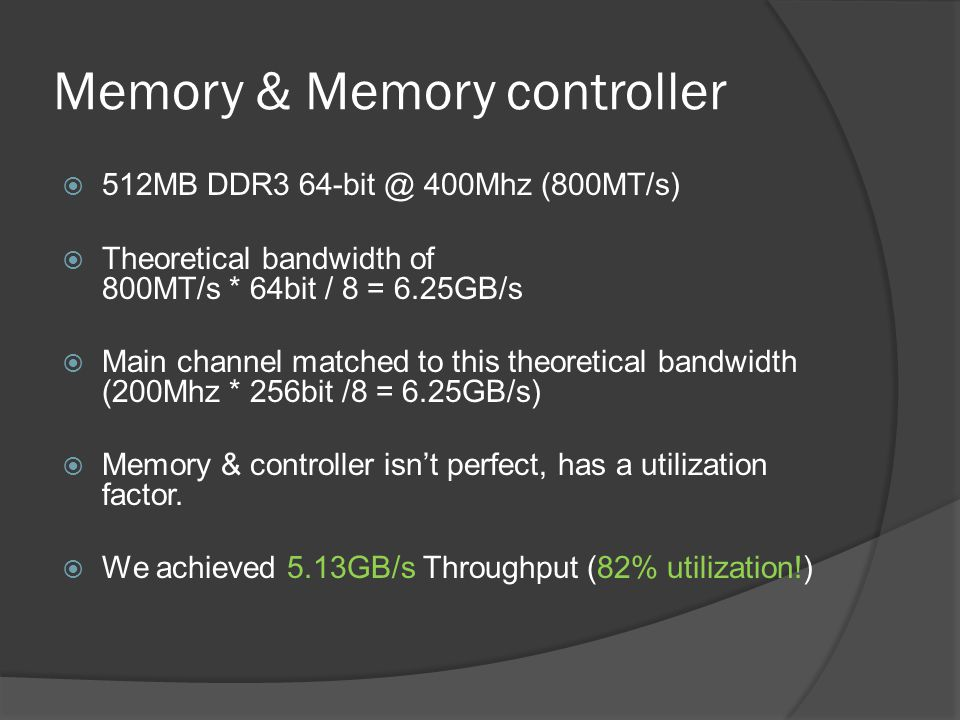 Memory & Memory controller 512MB DDR3 64-bit @ 400Mhz (800MT/s) Theoretical bandwidth of 800MT/s * 64bit / 8 = 6.25GB/s Main channel matched to this t