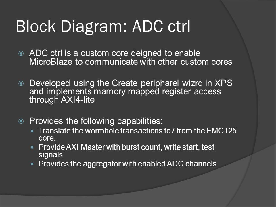 Block Diagram: ADC ctrl ADC ctrl is a custom core deigned to enable MicroBlaze to communicate with other custom cores Developed using the Create perip