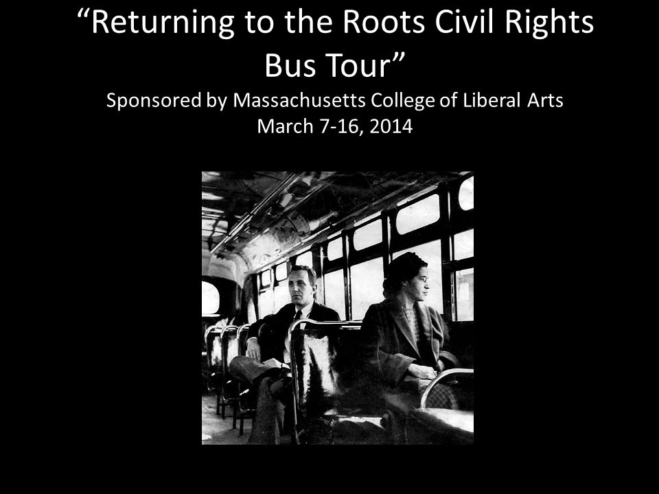 Returning to the Roots Civil Rights Bus Tour Sponsored by Massachusetts College of Liberal Arts March 7-16, 2014