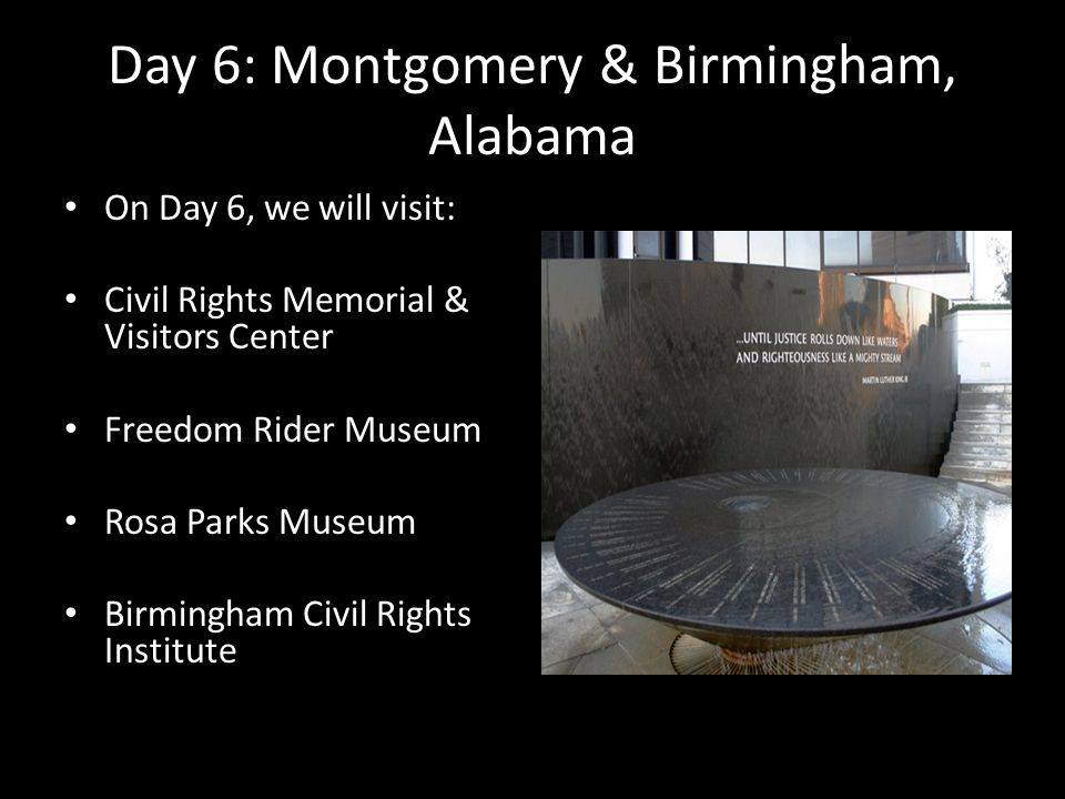 Day 6: Montgomery & Birmingham, Alabama On Day 6, we will visit: Civil Rights Memorial & Visitors Center Freedom Rider Museum Rosa Parks Museum Birmin