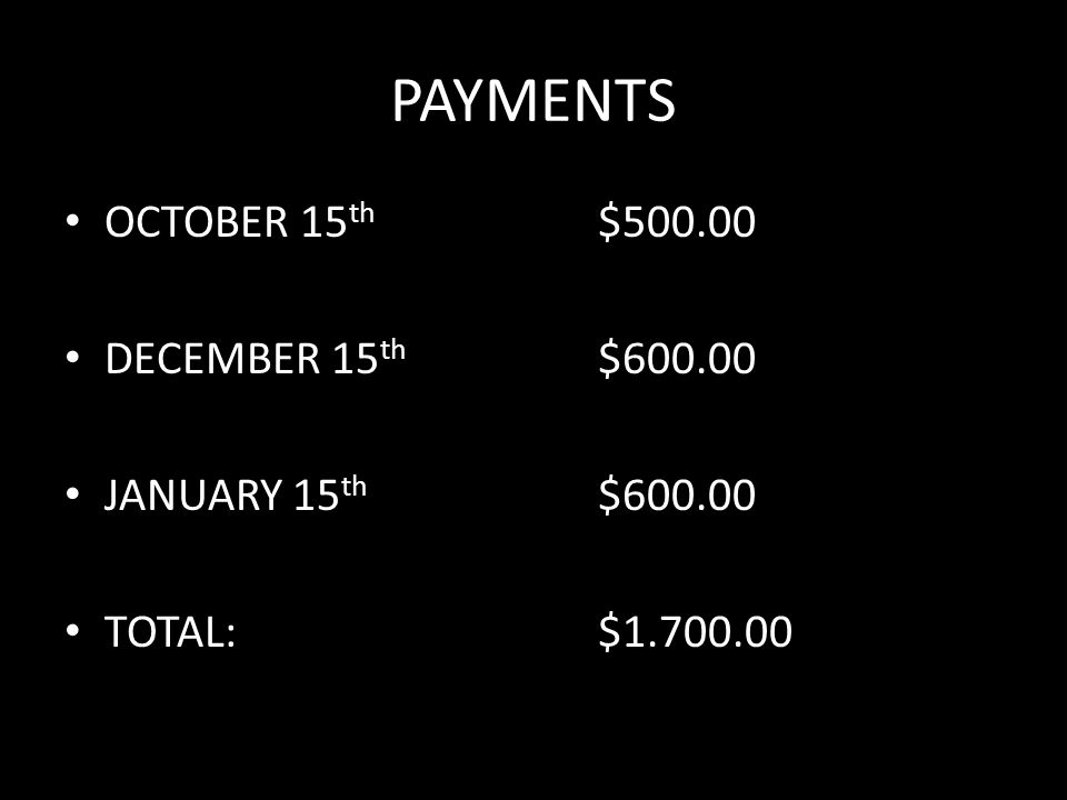 PAYMENTS OCTOBER 15 th $500.00 DECEMBER 15 th $600.00 JANUARY 15 th $600.00 TOTAL:$1.700.00