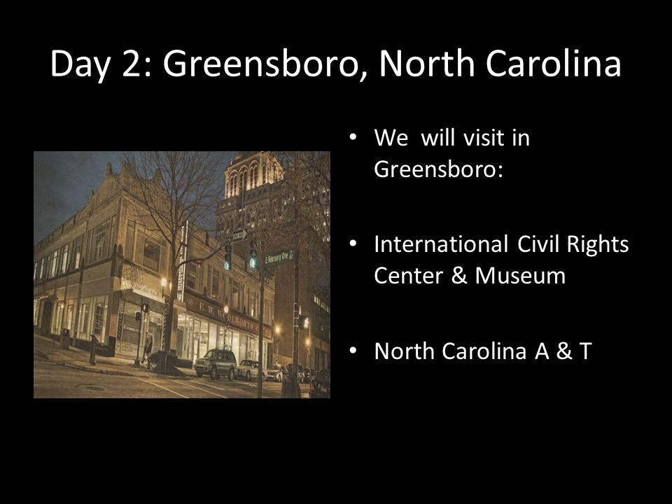 Day 2: Greensboro, North Carolina We will visit in Greensboro: International Civil Rights Center & Museum North Carolina A & T