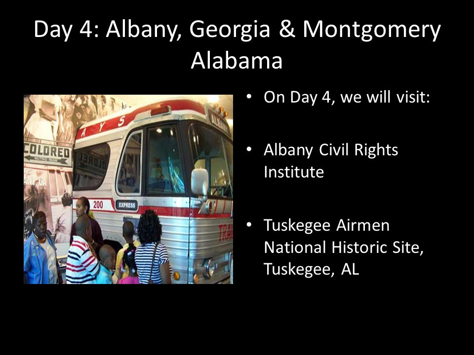 Day 4: Albany, Georgia & Montgomery Alabama On Day 4, we will visit: Albany Civil Rights Institute Tuskegee Airmen National Historic Site, Tuskegee, A