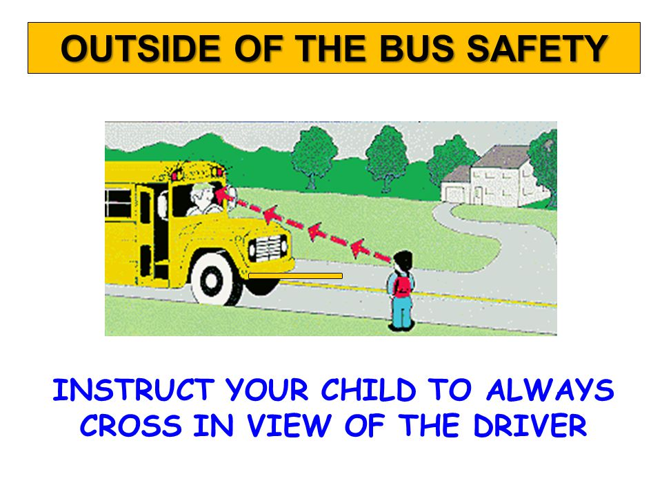 INSTRUCT YOUR CHILD TO ALWAYS CROSS IN VIEW OF THE DRIVER OUTSIDE OF THE BUS SAFETY