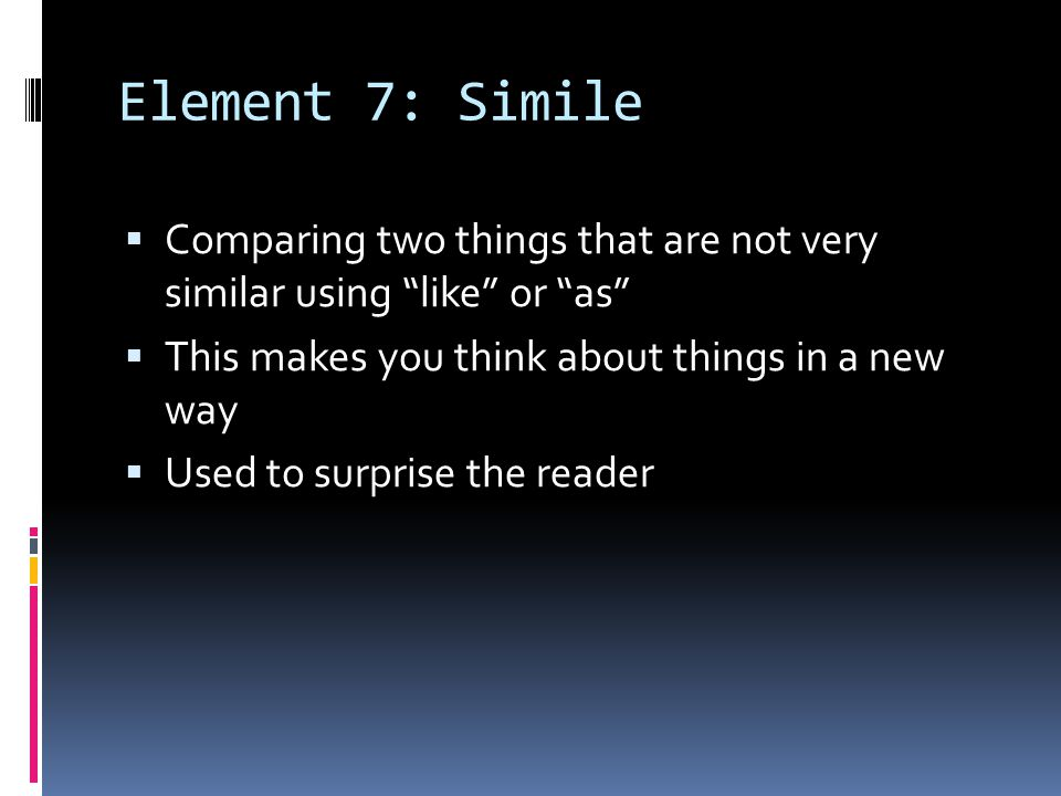 Element 7: Simile Comparing two things that are not very similar using like or as This makes you think about things in a new way Used to surprise the