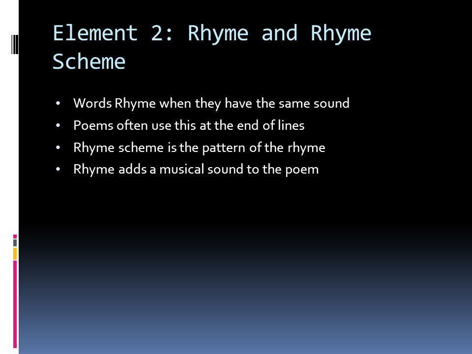 Element 2: Rhyme and Rhyme Scheme Words Rhyme when they have the same sound Poems often use this at the end of lines Rhyme scheme is the pattern of th