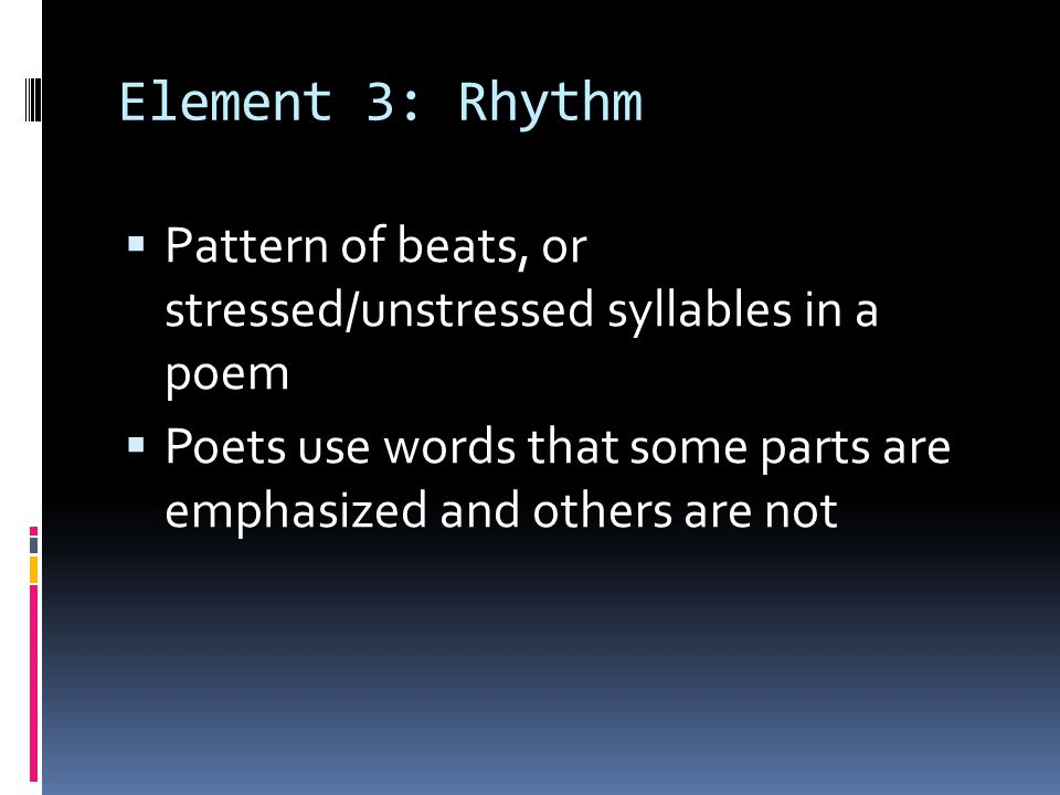 Element 3: Rhythm Pattern of beats, or stressed/unstressed syllables in a poem Poets use words that some parts are emphasized and others are not