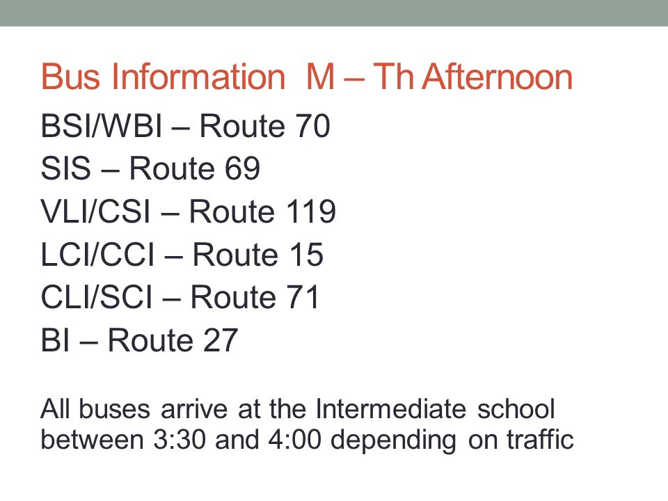 Bus Information Fri Afternoon CBHS – Route 70 CCHS – Route 15 CFHS – Route 27 CLHS – Route 51 CSHS – Route 119 Buses arrive a the High School between 1:40 and 2:15 PM depending on traffic