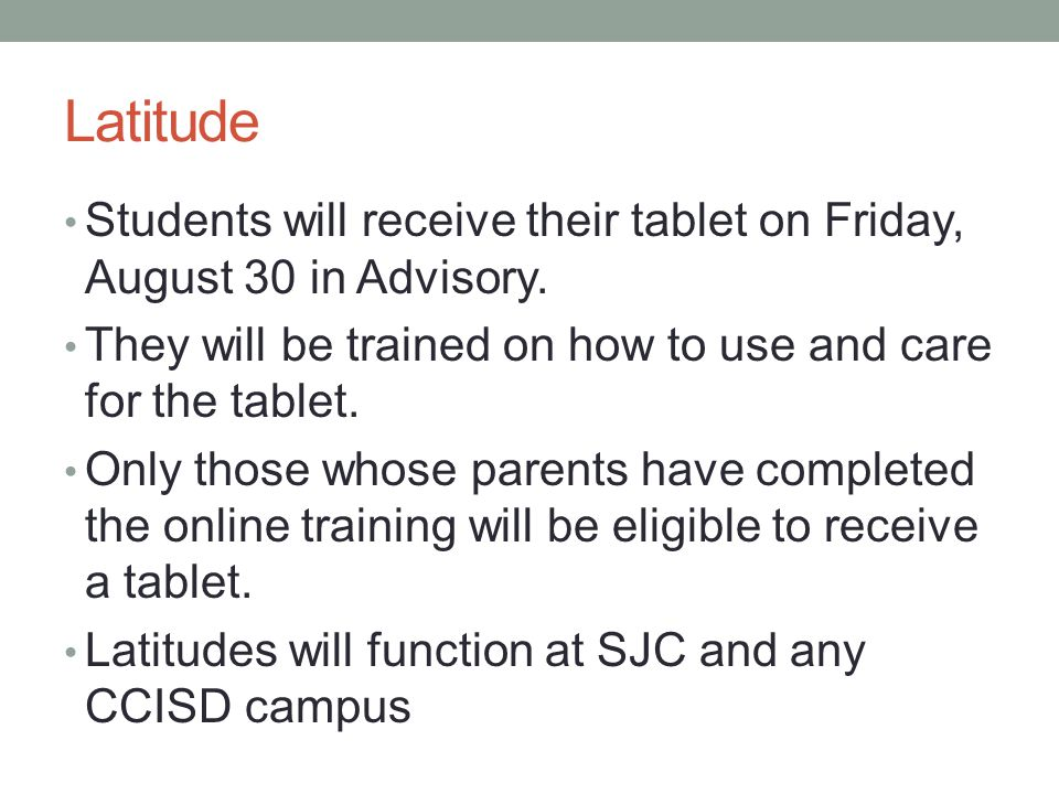 Latitude Students will receive their tablet on Friday, August 30 in Advisory. They will be trained on how to use and care for the tablet. Only those w