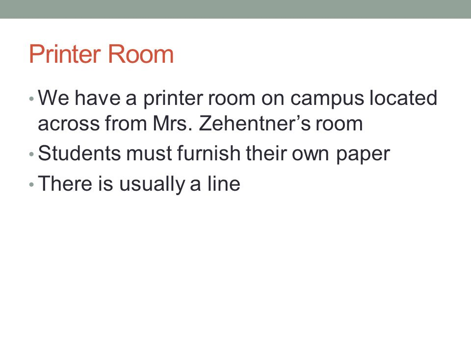 Printer Room We have a printer room on campus located across from Mrs. Zehentners room Students must furnish their own paper There is usually a line