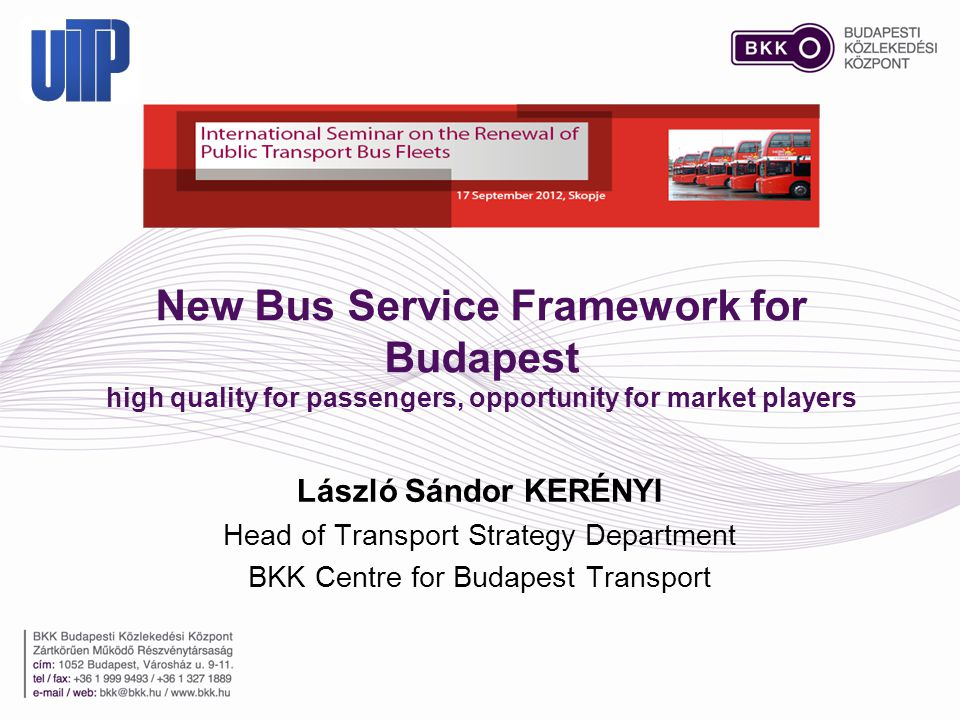 New Bus Service Framework for Budapest high quality for passengers, opportunity for market players László Sándor KERÉNYI Head of Transport Strategy Department BKK Centre for Budapest Transport