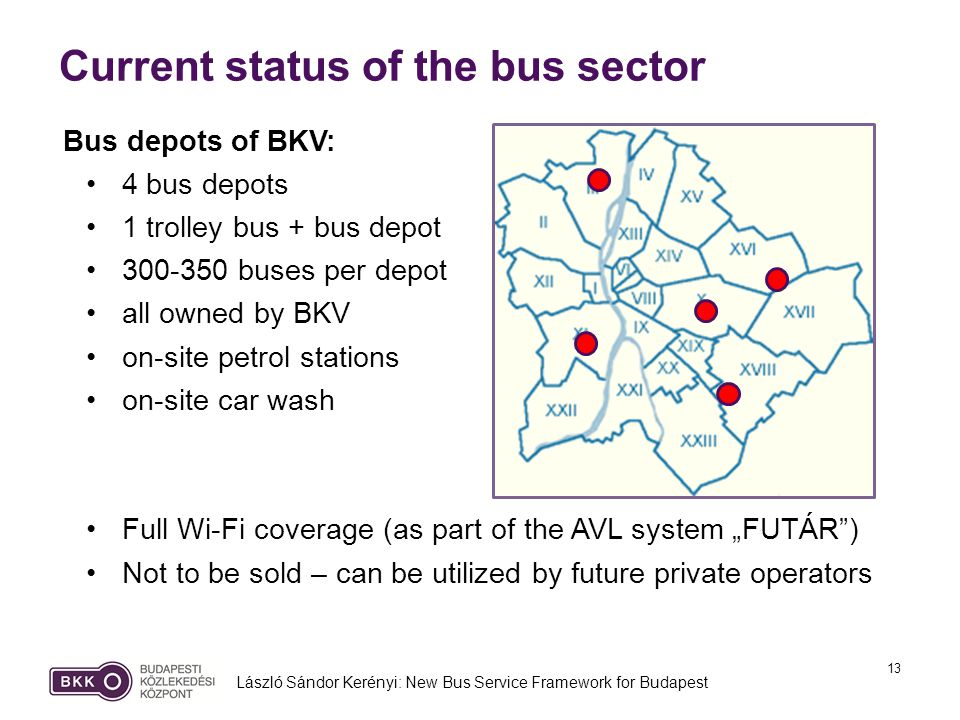 13 Current status of the bus sector László Sándor Kerényi: New Bus Service Framework for Budapest Bus depots of BKV: 4 bus depots 1 trolley bus + bus depot 300-350 buses per depot all owned by BKV on-site petrol stations on-site car wash Full Wi-Fi coverage (as part of the AVL system FUTÁR) Not to be sold – can be utilized by future private operators