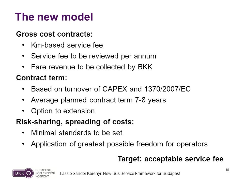 18 The new model László Sándor Kerényi: New Bus Service Framework for Budapest Gross cost contracts: Km-based service fee Service fee to be reviewed per annum Fare revenue to be collected by BKK Contract term: Based on turnover of CAPEX and 1370/2007/EC Average planned contract term 7-8 years Option to extension Risk-sharing, spreading of costs: Minimal standards to be set Application of greatest possible freedom for operators Target: acceptable service fee
