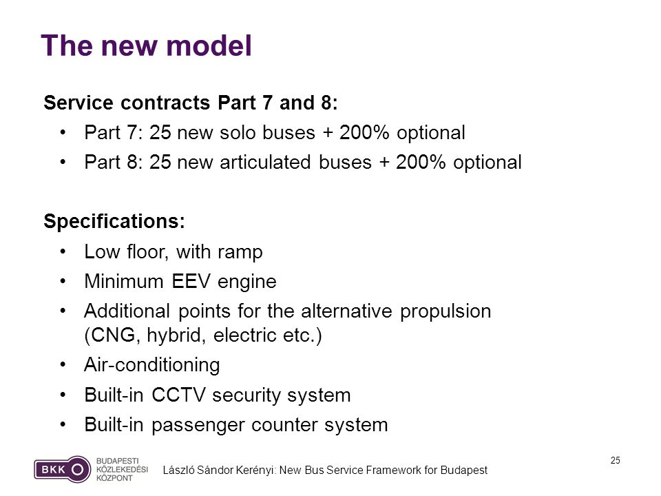 25 The new model László Sándor Kerényi: New Bus Service Framework for Budapest Service contracts Part 7 and 8: Part 7: 25 new solo buses + 200% optional Part 8: 25 new articulated buses + 200% optional Specifications: Low floor, with ramp Minimum EEV engine Additional points for the alternative propulsion (CNG, hybrid, electric etc.) Air-conditioning Built-in CCTV security system Built-in passenger counter system