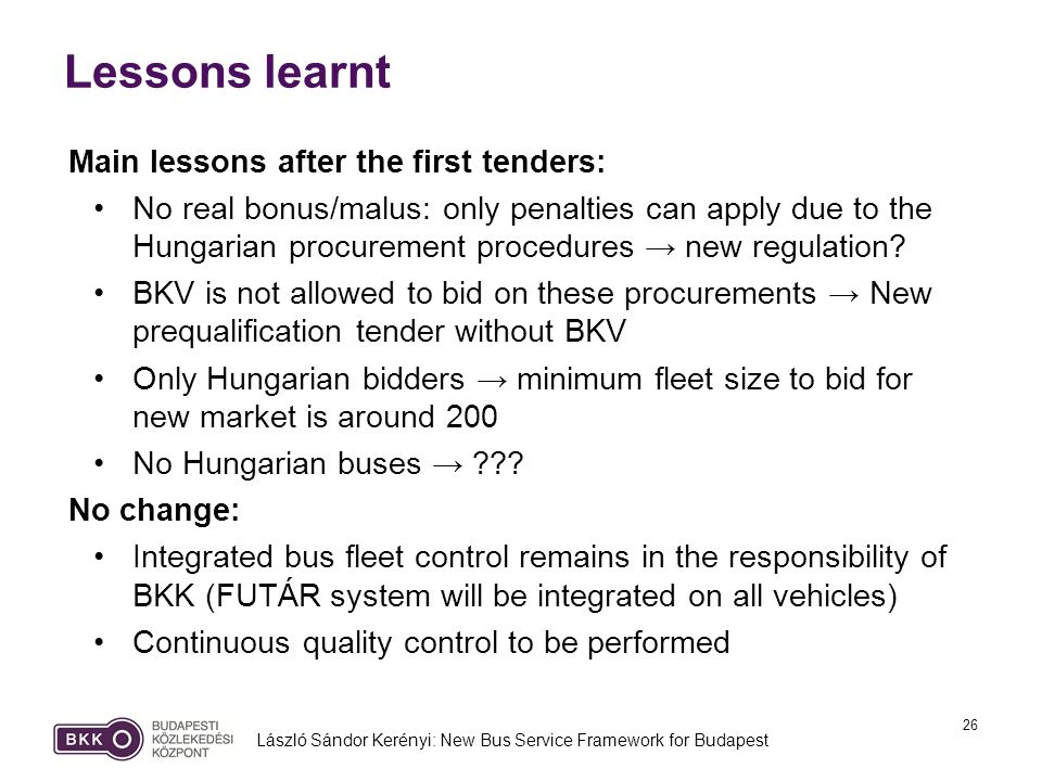 26 Lessons learnt László Sándor Kerényi: New Bus Service Framework for Budapest Main lessons after the first tenders: No real bonus/malus: only penalties can apply due to the Hungarian procurement procedures new regulation.