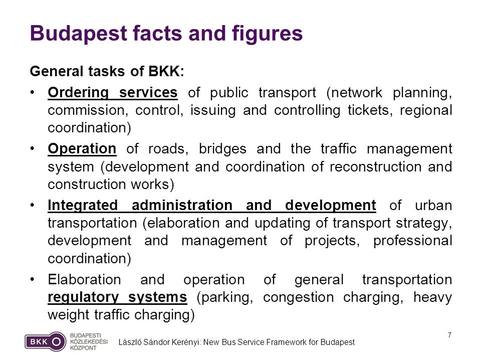 7 Budapest facts and figures General tasks of BKK: Ordering services of public transport (network planning, commission, control, issuing and controlling tickets, regional coordination) Operation of roads, bridges and the traffic management system (development and coordination of reconstruction and construction works) Integrated administration and development of urban transportation (elaboration and updating of transport strategy, development and management of projects, professional coordination) Elaboration and operation of general transportation regulatory systems (parking, congestion charging, heavy weight traffic charging) László Sándor Kerényi: New Bus Service Framework for Budapest