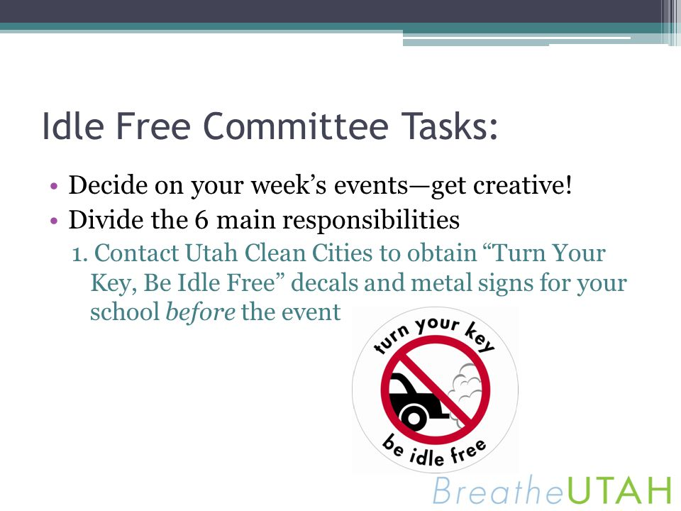 Idle Free Committee Tasks: Decide on your weeks eventsget creative! Divide the 6 main responsibilities 1. Contact Utah Clean Cities to obtain Turn You