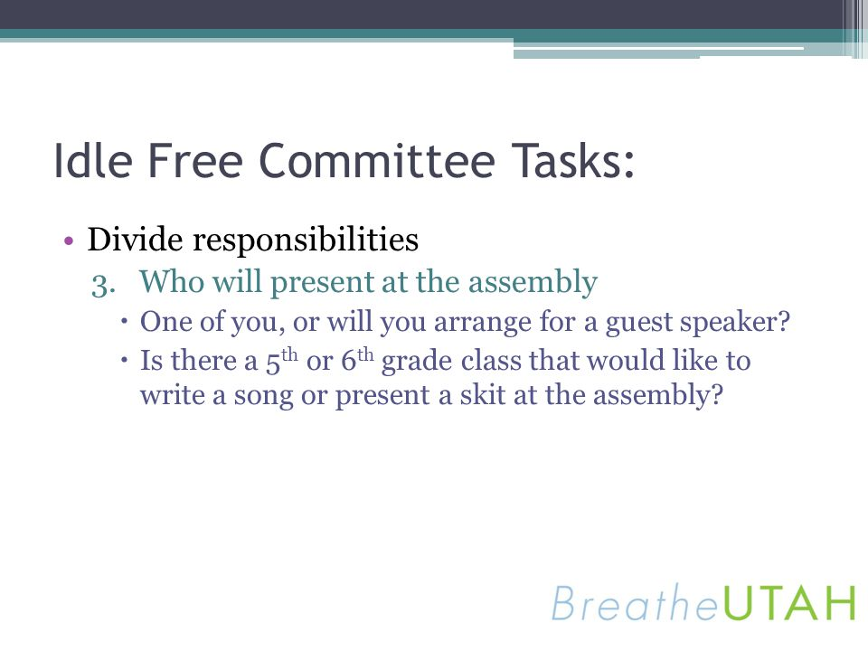 Idle Free Committee Tasks: Divide responsibilities 3.Who will present at the assembly One of you, or will you arrange for a guest speaker? Is there a