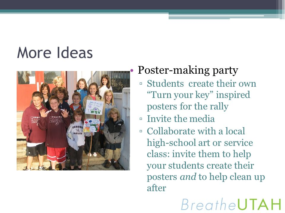 More Ideas Poster-making party Students create their own Turn your key inspired posters for the rally Invite the media Collaborate with a local high-s