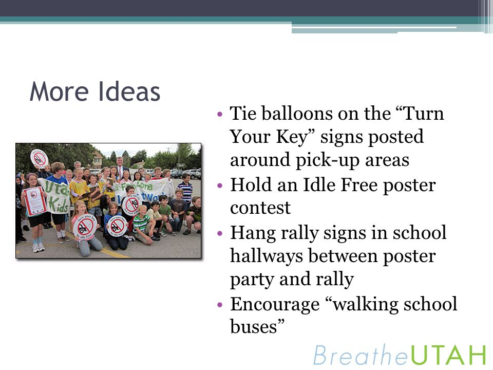 More Ideas Tie balloons on the Turn Your Key signs posted around pick-up areas Hold an Idle Free poster contest Hang rally signs in school hallways be