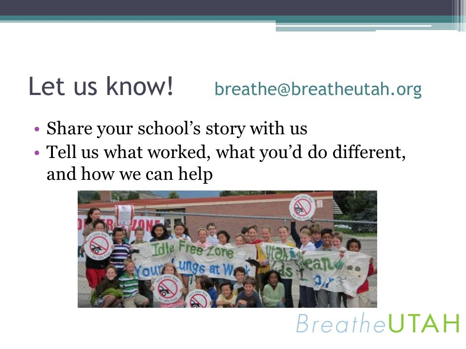 Let us know! breathe@breatheutah.org Share your schools story with us Tell us what worked, what youd do different, and how we can help