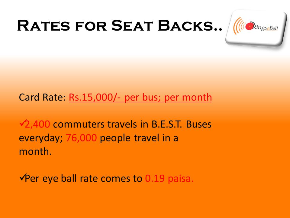 Rates for Seat Backs.. Card Rate: Rs.15,000/- per bus; per month 2,400 commuters travels in B.E.S.T. Buses everyday; 76,000 people travel in a month.
