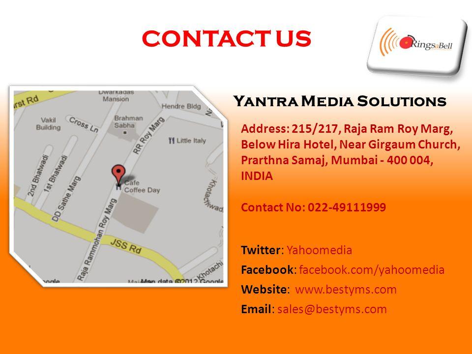 CONTACT US Yantra Media Solutions Address: 215/217, Raja Ram Roy Marg, Below Hira Hotel, Near Girgaum Church, Prarthna Samaj, Mumbai - 400 004, INDIA Contact No: 022-49111999 Twitter: Yahoomedia Facebook: facebook.com/yahoomedia Website: www.bestyms.com Email: sales@bestyms.com