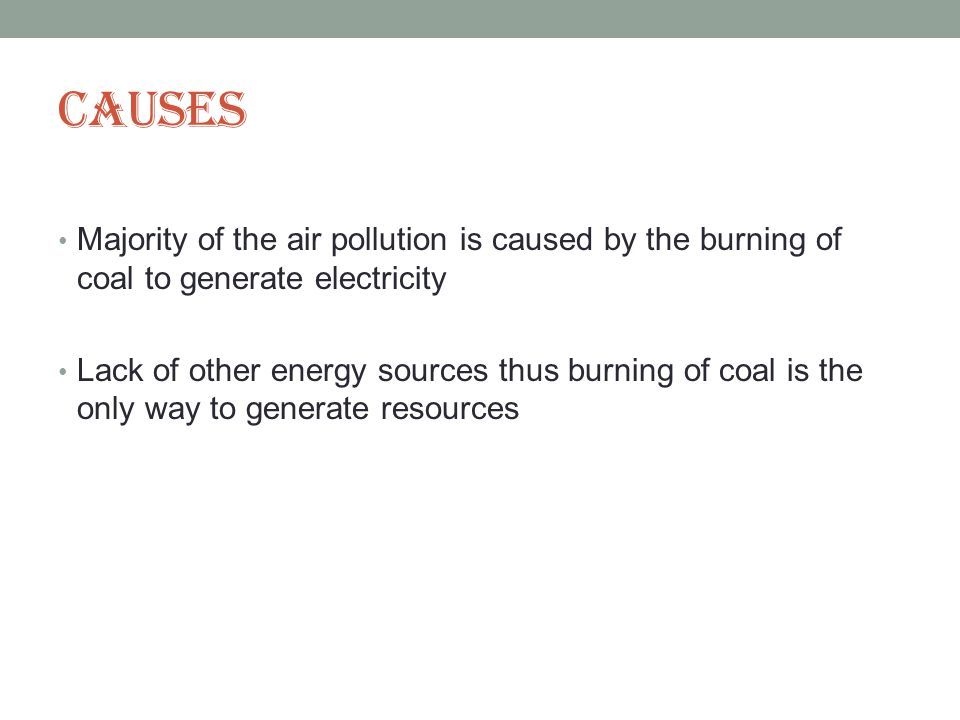 Causes Majority of the air pollution is caused by the burning of coal to generate electricity Lack of other energy sources thus burning of coal is the only way to generate resources