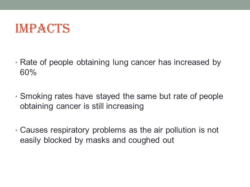 Impacts Rate of people obtaining lung cancer has increased by 60% Smoking rates have stayed the same but rate of people obtaining cancer is still increasing Causes respiratory problems as the air pollution is not easily blocked by masks and coughed out
