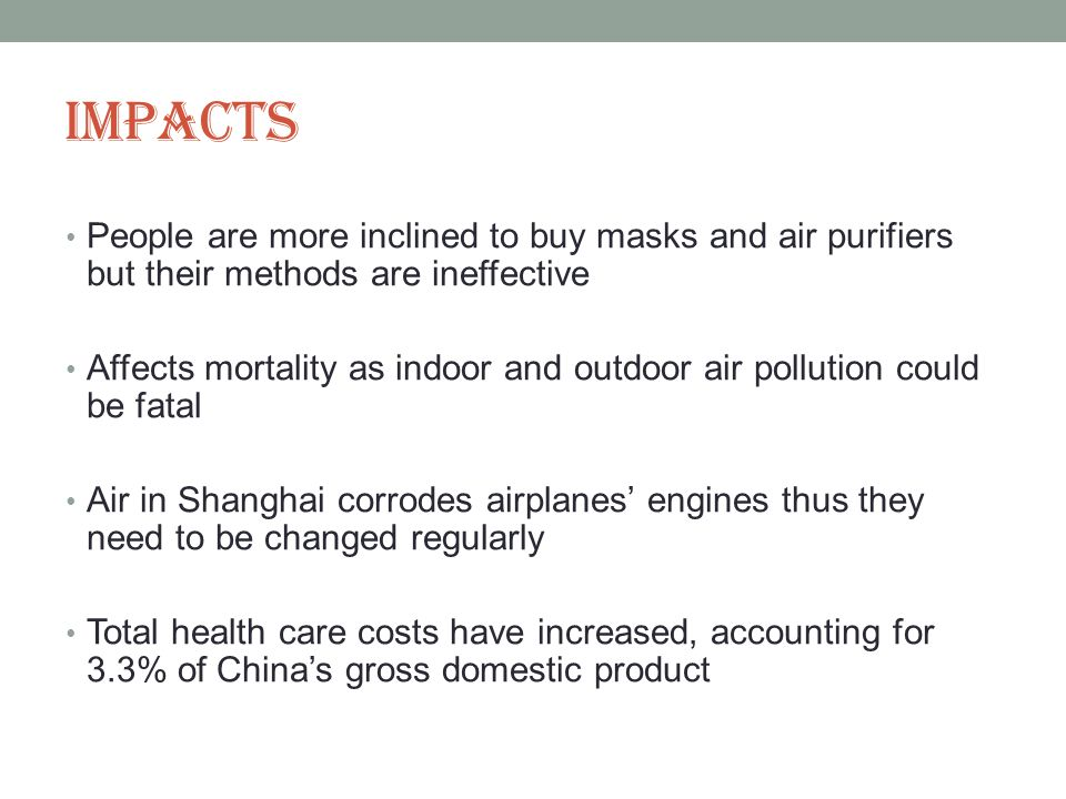 Impacts People are more inclined to buy masks and air purifiers but their methods are ineffective Affects mortality as indoor and outdoor air pollution could be fatal Air in Shanghai corrodes airplanes engines thus they need to be changed regularly Total health care costs have increased, accounting for 3.3% of Chinas gross domestic product