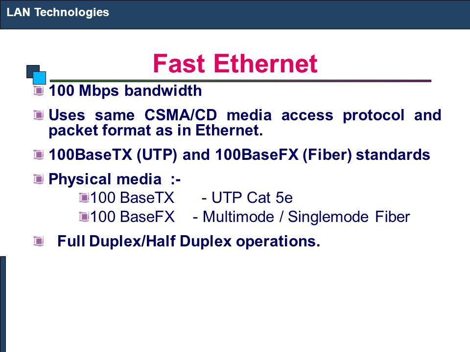 Fast Ethernet 100 Mbps bandwidth Uses same CSMA/CD media access protocol and packet format as in Ethernet. 100BaseTX (UTP) and 100BaseFX (Fiber) stand