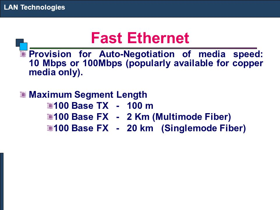 Fast Ethernet Provision for Auto-Negotiation of media speed: 10 Mbps or 100Mbps (popularly available for copper media only). Maximum Segment Length 10