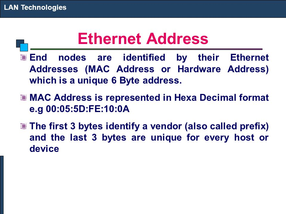 Ethernet Address End nodes are identified by their Ethernet Addresses (MAC Address or Hardware Address) which is a unique 6 Byte address. MAC Address