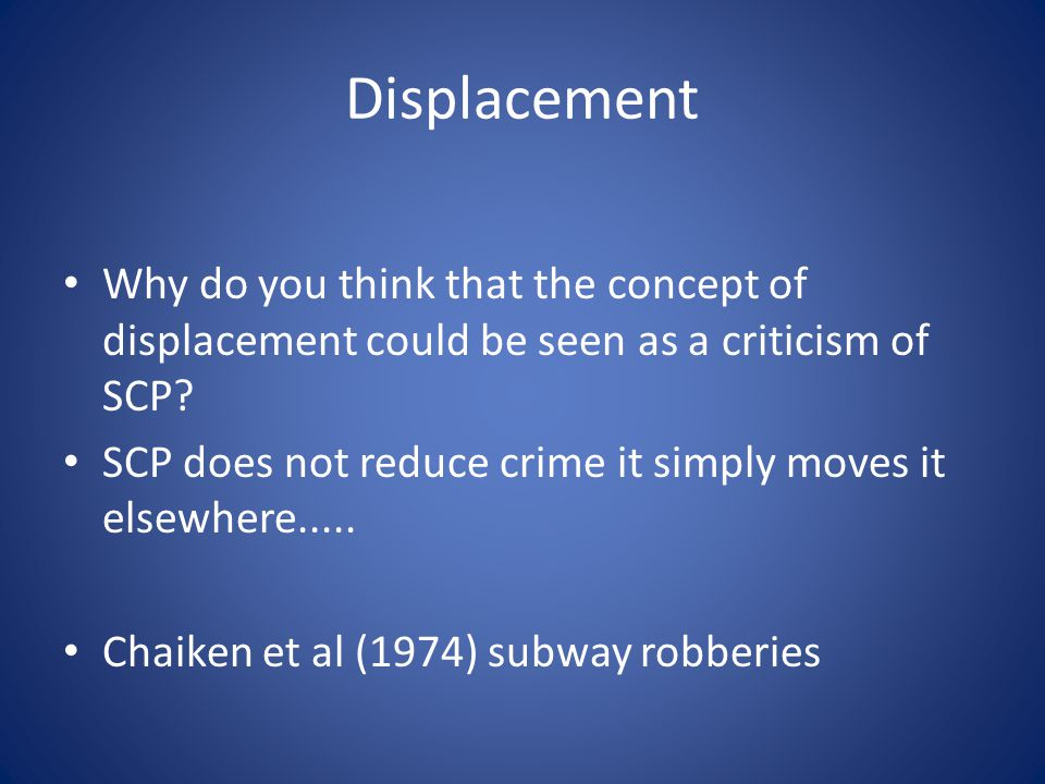 Displacement Why do you think that the concept of displacement could be seen as a criticism of SCP? SCP does not reduce crime it simply moves it elsew