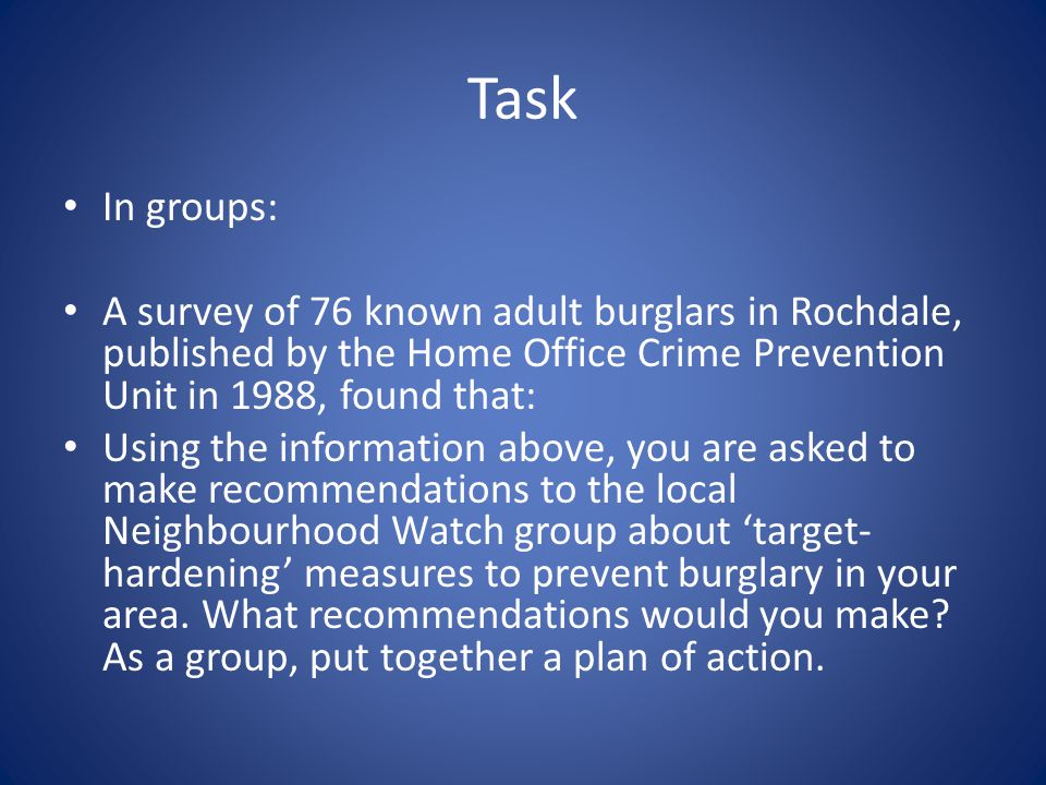 Task In groups: A survey of 76 known adult burglars in Rochdale, published by the Home Office Crime Prevention Unit in 1988, found that: Using the inf