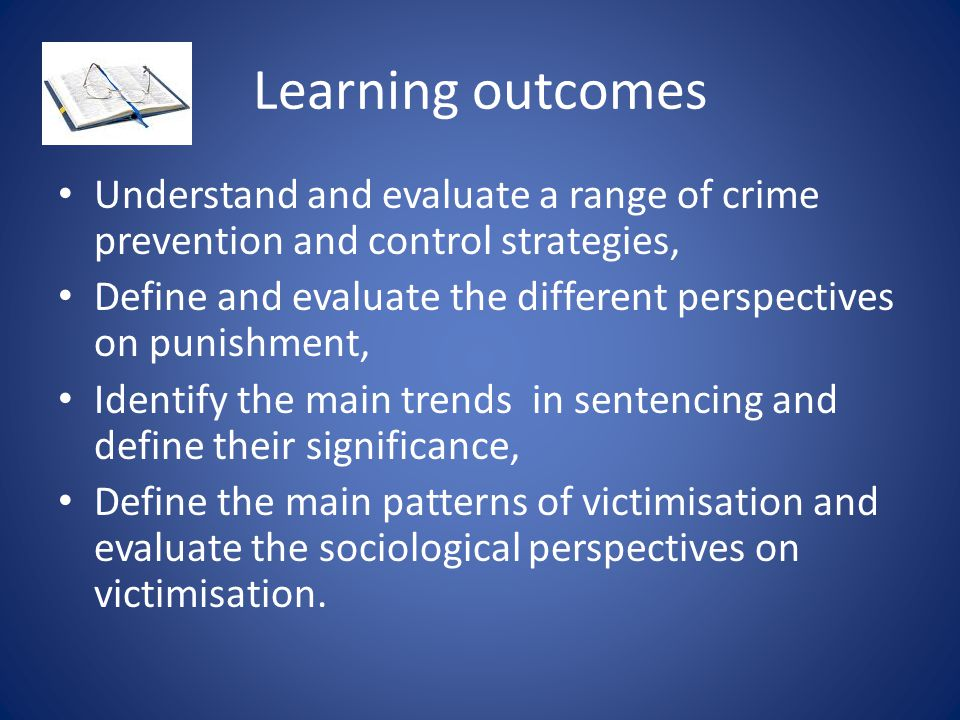 Learning outcomes Understand and evaluate a range of crime prevention and control strategies, Define and evaluate the different perspectives on punish