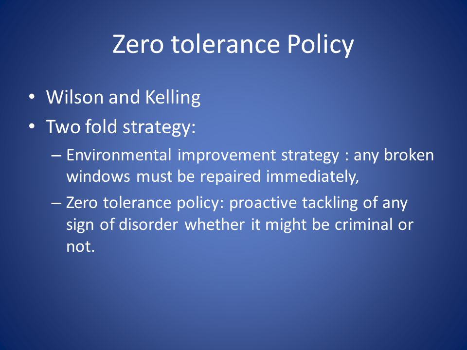Zero tolerance Policy Wilson and Kelling Two fold strategy: – Environmental improvement strategy : any broken windows must be repaired immediately, –