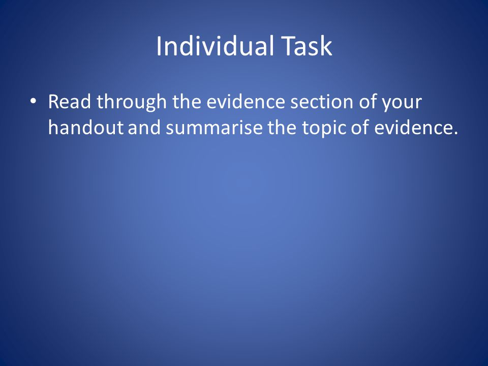 Individual Task Read through the evidence section of your handout and summarise the topic of evidence.