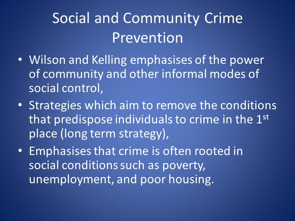 Social and Community Crime Prevention Wilson and Kelling emphasises of the power of community and other informal modes of social control, Strategies w